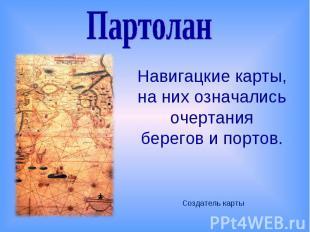 ПартоланНавигацкие карты, на них означались очертания берегов и портов.