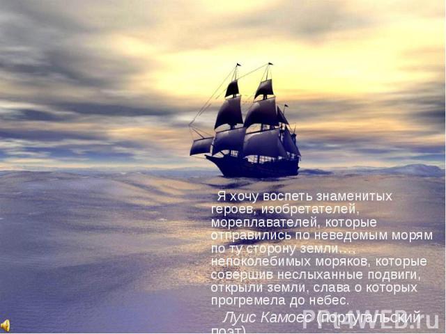 Я хочу воспеть знаменитых героев, изобретателей, мореплавателей, которые отправились по неведомым морям по ту сторону земли…, непоколебимых моряков, которые совершив неслыханные подвиги, открыли земли, слава о которых прогремела до небес. Луис Камое…