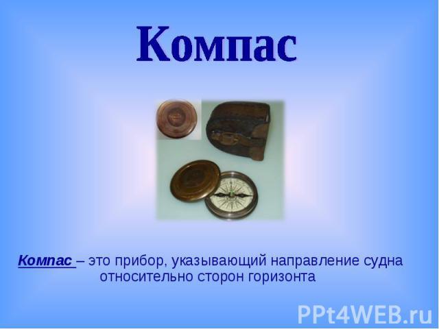 КомпасКомпас – это прибор, указывающий направление судна относительно сторон горизонта