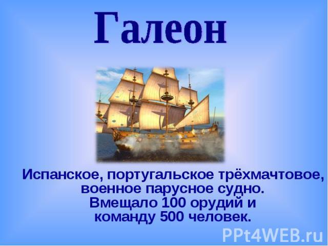 ГалеонИспанское, португальское трёхмачтовое, военное парусное судно. Вмещало 100 орудий и команду 500 человек.