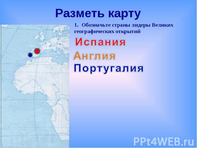 Разметь картуОбозначьте страны лидеры Великих географических открытийИспанияАнглияПортугалия