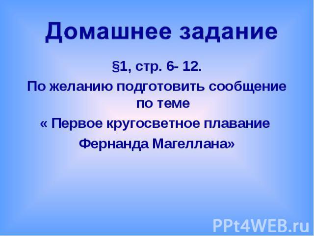 Домашнее задание §1, стр. 6- 12.По желанию подготовить сообщение по теме« Первое кругосветное плавание Фернанда Магеллана»