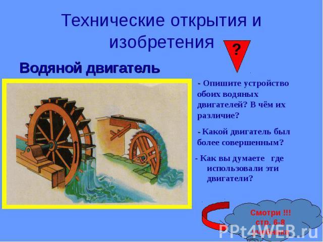 Технические открытия и изобретения Водяной двигатель- Опишите устройство обоих водяных двигателей? В чём их различие?- Какой двигатель был более совершенным?- Как вы думаете где использовали эти двигатели?