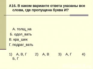 А16. В каком варианте ответа указаны все слова, где пропущена буква И?А. толщ_на