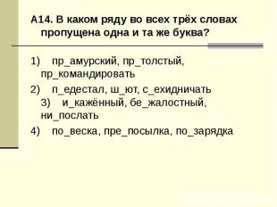 А14. В каком ряду во всех трёх словах пропущена одна и та же буква?1) пр_амур