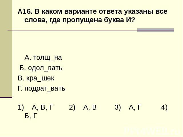 А16. В каком варианте ответа указаны все слова, где пропущена буква И?А. толщ_на Б. одол_вать В. кра_шек Г. подраг_вать1) А, В, Г 2) А, В 3) А, Г 4) Б, Г