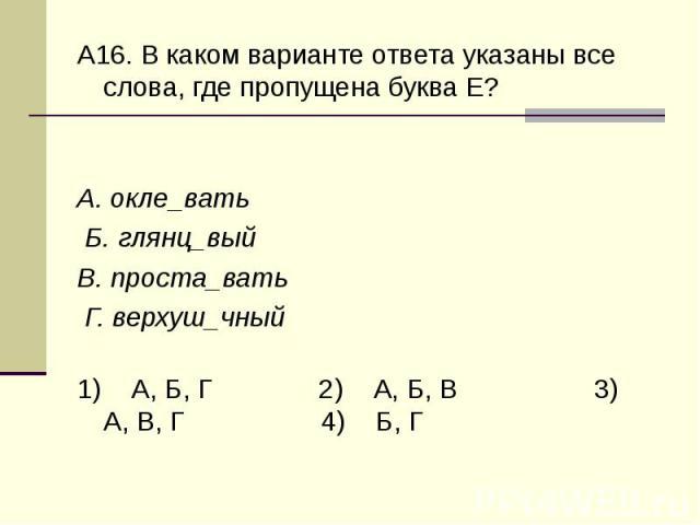 А16. В каком варианте ответа указаны все слова, где пропущена буква Е?А. окле_вать Б. глянц_вый В. проста_вать Г. верхуш_чный1) А, Б, Г 2) А, Б, В 3) А, В, Г 4) Б, Г