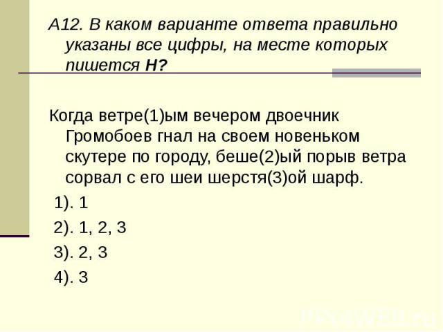 A12. В каком варианте ответа правильно указаны все цифры, на месте которых пишется Н?Когда ветре(1)ым вечером двоечник Громобоев гнал на своем новеньком скутере по городу, беше(2)ый порыв ветра сорвал с его шеи шерстя(3)ой шарф. 1). 1 2). 1, 2, 3 3…