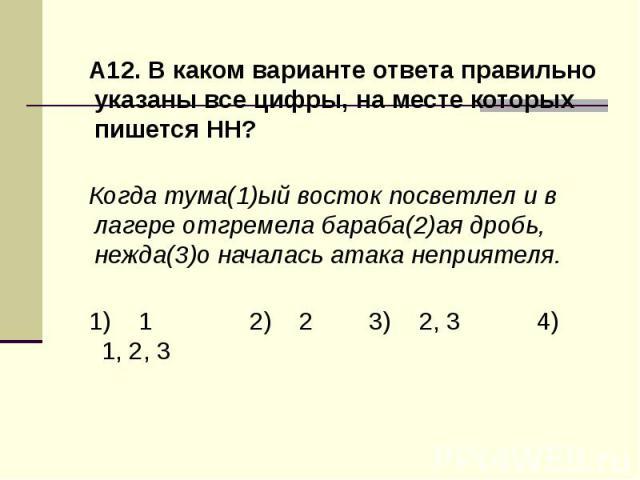 А12. В каком варианте ответа правильно указаны все цифры, на месте которых пишется НН?Когда тума(1)ый восток посветлел и в лагере отгремела бараба(2)ая дробь, нежда(3)о началась атака неприятеля.1) 1 2) 2 3) 2, 3 4) 1, 2, 3