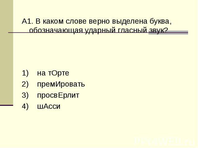 А1. В каком слове верно выделена буква, обозначающая ударный гласный звук?1) на тОрте 2) премИровать 3) просвЕрлит 4) шАсси