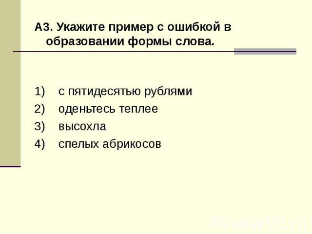 А3. Укажите пример с ошибкой в образовании формы слова.1) с пятидесятью рублями 2) оденьтесь теплее 3) высохла 4) спелых абрикосов