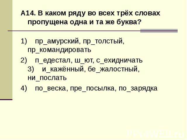 А14. В каком ряду во всех трёх словах пропущена одна и та же буква?1) пр_амурский, пр_толстый, пр_командировать 2) п_едестал, ш_ют, с_ехидничать3) и_кажённый, бе_жалостный, ни_послать 4) по_веска, пре_посылка, по_зарядка