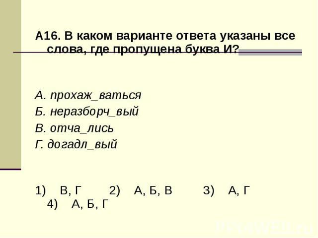 А16. В каком варианте ответа указаны все слова, где пропущена буква И?А. прохаж_ваться Б. неразборч_вый В. отча_лись Г. догадл_вый1) В, Г 2) А, Б, В 3) А, Г 4) А, Б, Г