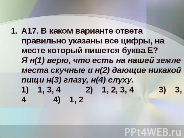 А17. В каком варианте ответа правильно указаны все цифры, на месте который пишется буква Е?Я н(1) верю, что есть на нашей земле места скучные и н(2) дающие никакой пищи н(3) глазу, н(4) слуху.1) 1, 3, 4 2) 1, 2, 3, 4 3) 3, 4 4) 1, 2