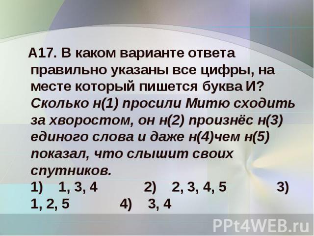 А17. В каком варианте ответа правильно указаны все цифры, на месте который пишется буква И?Сколько н(1) просили Митю сходить за хворостом, он н(2) произнёс н(3) единого слова и даже н(4)чем н(5) показал, что слышит своих спутников.1) 1, 3, 4 2)…
