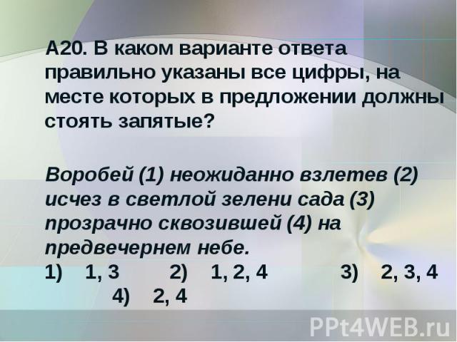 А20. В каком варианте ответа правильно указаны все цифры, на месте которых в предложении должны стоять запятые?Воробей (1) неожиданно взлетев (2) исчез в светлой зелени сада (3) прозрачно сквозившей (4) на предвечернем небе.1) 1, 3 2) 1, 2, 4 …