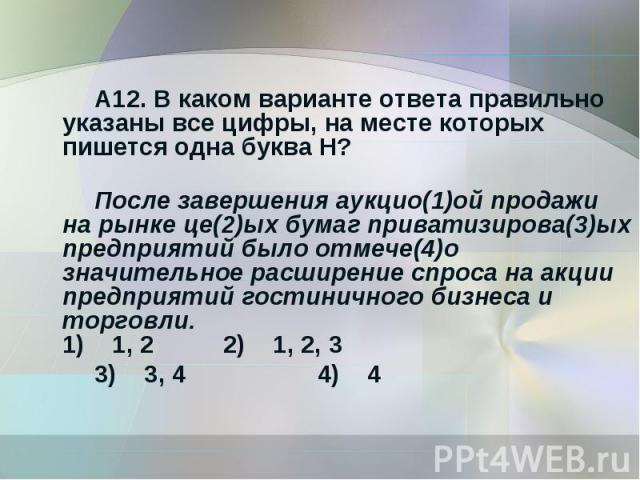 А12. В каком варианте ответа правильно указаны все цифры, на месте которых пишется одна буква Н?После завершения аукцио(1)ой продажи на рынке це(2)ых бумаг приватизирова(3)ых предприятий было отмече(4)о значительное расширение спроса на акции предпр…