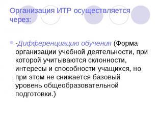 Организация ИТР осуществляется через: -Дифференциацию обучения (Форма организаци