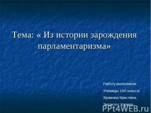 Тема: « Из истории зарождения парламентаризма» Работу выполнили:Ученицы 10А клас