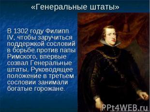 «Генеральные штаты» В 1302 году Филипп IV, чтобы заручиться поддержкой сословий