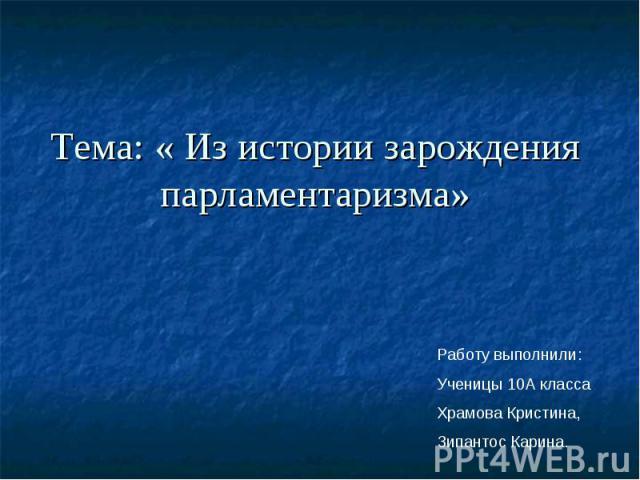 Тема: « Из истории зарождения парламентаризма» Работу выполнили:Ученицы 10А класса Храмова Кристина,Зипантос Карина.