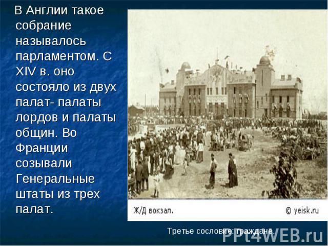В Англии такое собрание называлось парламентом. С XIV в. оно состояло из двух палат- палаты лордов и палаты общин. Во Франции созывали Генеральные штаты из трех палат. Третье сословие: граждане.