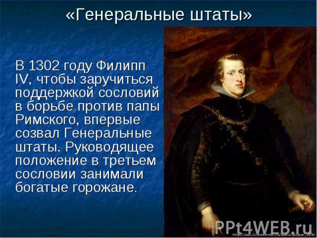 «Генеральные штаты» В 1302 году Филипп IV, чтобы заручиться поддержкой сословий в борьбе против папы Римского, впервые созвал Генеральные штаты. Руководящее положение в третьем сословии занимали богатые горожане.