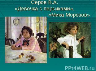 Серов В.А. «Девочка с персиками», «Мика Морозов»