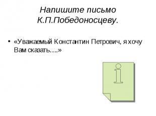 Напишите письмо К.П.Победоносцеву. «Уважаемый Константин Петрович, я хочу Вам ск