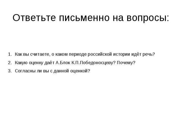 Ответьте письменно на вопросы: Как вы считаете, о каком периоде российской истории идёт речь?Какую оценку даёт А.Блок К.П.Победоносцеву? Почему?Согласны ли вы с данной оценкой?
