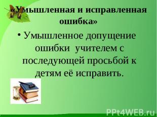 «Умышленная и исправленная ошибка» Умышленное допущение ошибки учителем с послед