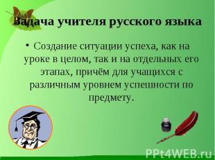Задача учителя русского языка Создание ситуации успеха, как на уроке в целом, та