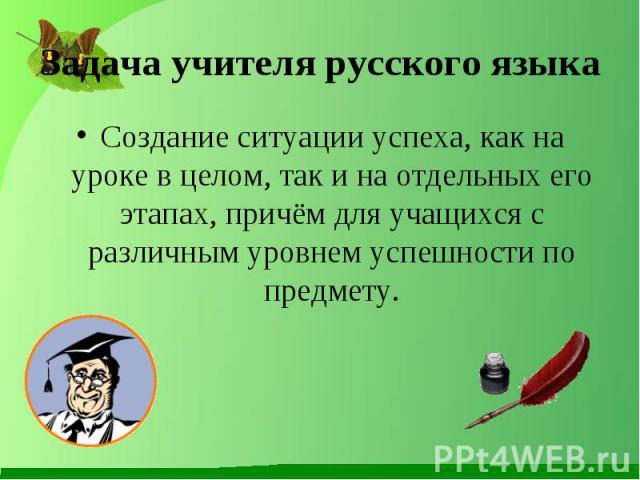 Задача учителя русского языка Создание ситуации успеха, как на уроке в целом, так и на отдельных его этапах, причём для учащихся с различным уровнем успешности по предмету.