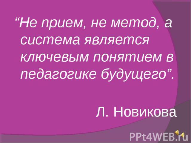 """""""Не прием, не метод, а система является ключевым понятием в педагогике будущего"""". Л. Новикова"""