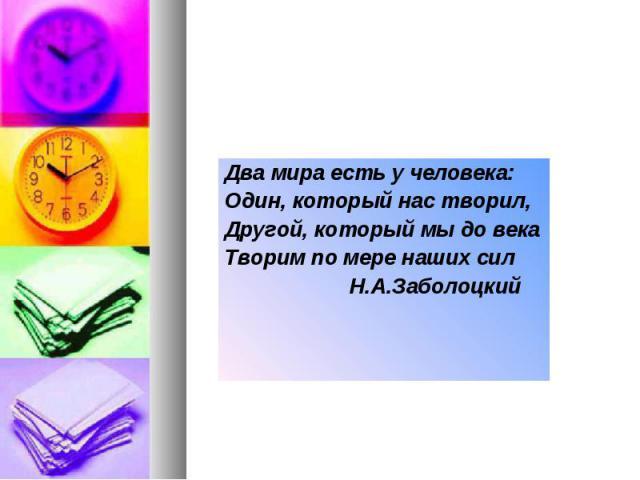Два мира есть у человека:Один, который нас творил,Другой, который мы до векаТворим по мере наших сил Н.А.Заболоцкий