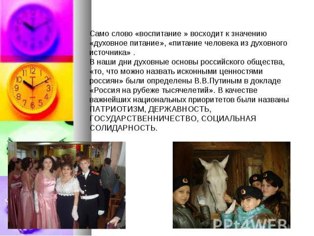 Само слово «воспитание » восходит кзначению «духовное питание», «питание человека издуховного источника» . Внаши дни духовные основы российского общества, «то,что можно назвать исконными ценностями россиян» были определены В.В.Путинымвдокладе …