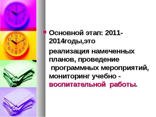 Основной этап: 2011-2014годы,этореализация намеченных планов, проведение программных мероприятий, мониторинг учебно - воспитательнойработы.