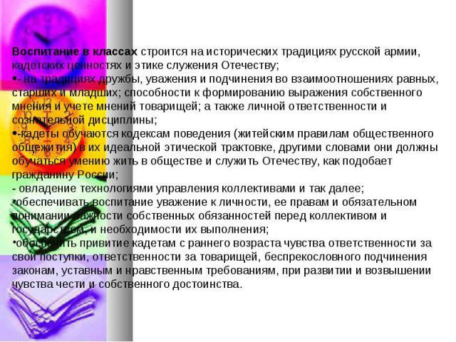 Воспитание в классах строится на исторических традициях русской армии, кадетских ценностях и этике служения Отечеству;- на традициях дружбы, уважения и подчинения во взаимоотношениях равных, старших и младших; способности к формированию выражения со…
