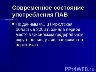 Современное состояние употребления ПАВ По данным ФСКН Иркутская область в 2006 г