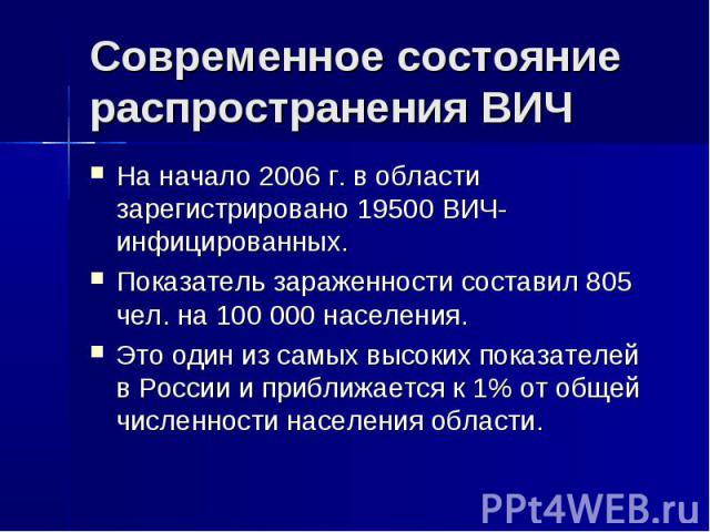 Современное состояние распространения ВИЧ На начало 2006 г. в области зарегистрировано 19500 ВИЧ-инфицированных.Показатель зараженности составил 805 чел. на 100 000 населения.Это один из самых высоких показателей в России и приближается к 1% от обще…