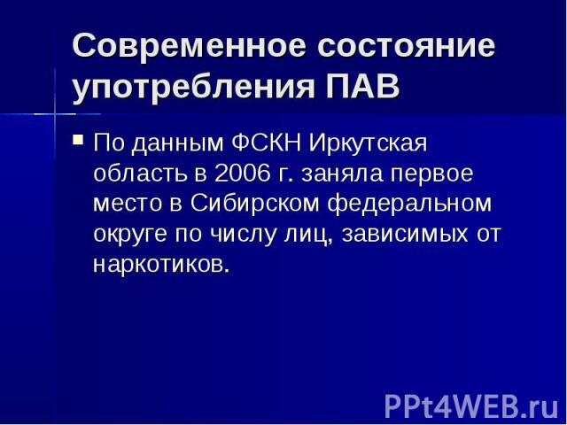 Современное состояние употребления ПАВ По данным ФСКН Иркутская область в 2006 г. заняла первое место в Сибирском федеральном округе по числу лиц, зависимых от наркотиков.