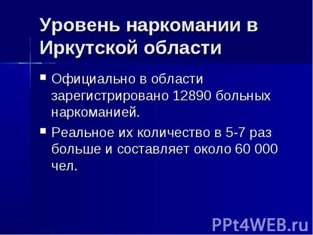 Уровень наркомании в Иркутской области Официально в области зарегистрировано 12890 больных наркоманией.Реальное их количество в 5-7 раз больше и составляет около 60 000 чел.
