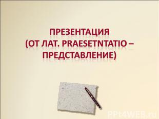 Презентация(от лат. Praesetntatio – представление)