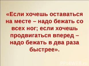 «Если хочешь оставаться на месте – надо бежать со всех ног; если хочешь продвига