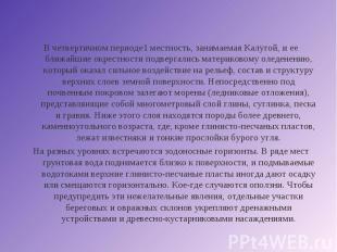 В четвертичном периоде1 местность, занимаемая Калугой, и ее ближайшие окрестност