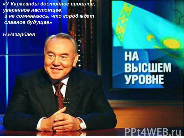 «У Караганды достойное прошлое, уверенное настоящее, и не сомневаюсь, что город ждет славное будущее»Н.Назарбаев