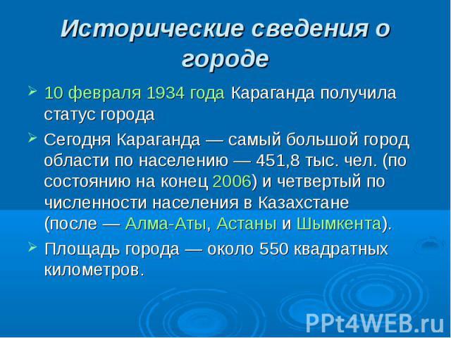 Исторические сведения о городе 10 февраля 1934 года Караганда получила статус города Сегодня Караганда— самый большой город области по населению— 451,8 тыс. чел. (по состоянию на конец 2006) и четвертый по численности населения в Казахстане (после…