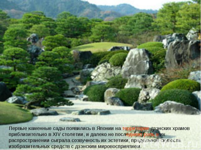Первые каменные сады появились в Японии на территории дзэнских храмов приблизительно в XIV столетии, и далеко не последнюю роль в их распространении сыграла созвучность их эстетики, предельной скупости изобразительных средств с дзэнским мировосприятием.