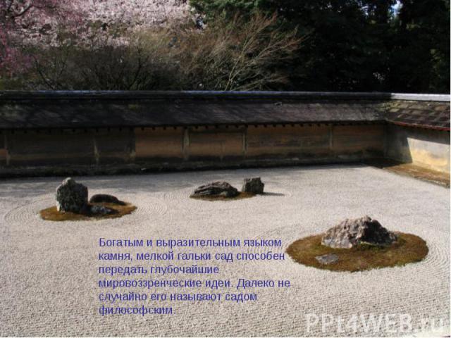 Богатым и выразительным языком камня, мелкой гальки сад способен передать глубочайшие мировоззренческие идеи. Далеко не случайно его называют садом философским.