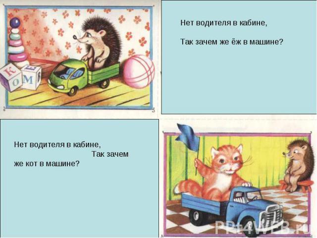 Нет водителя в кабине, Так зачем же ёж в машине? Нет водителя в кабине, Так зачем же кот в машине?